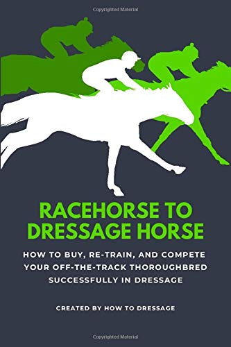 Racehorse to Dressage Horse: How to Buy, Re-train, and Compete Your Off-The-Track Thoroughbred Successfully in Dressage