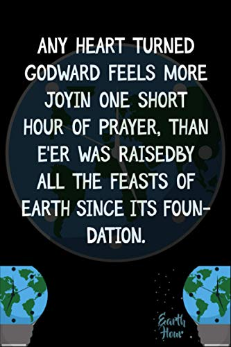 Any heart turned Godward feels more joyIn one short hour of prayer, than e'er was raisedBy all the feasts of earth since its foundation.: Earth Hour ... Hour A Lights-Out Event Day Gift Ides