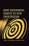 New Successful Habits To Win Frustration: Invest In Yourself, Your Future: Successful Habits To Overcome Frustration (English Edition)