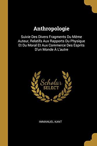 Anthropologie: Suivie Des Divers Fragments Du Mème Auteur, Relatifs Aux Rapports Du Physique Et Du Moral Et Aux Commerce Des Esprits d'Un Monde À l'Autre PDF Books