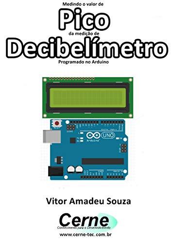 Medindo o valor de Pico da medição de Decibelímetro Programado no Arduino (Portuguese Edition)