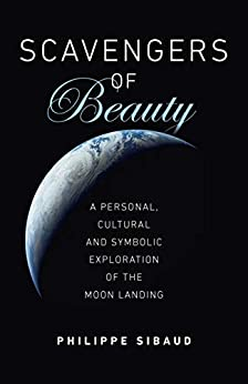 Scavengers of Beauty: A Personal, Cultural and Symbolic Exploration of the Moon Landing by [Philippe Sibaud]