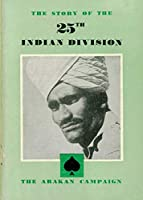 THE STORY OF THE 25th INDIAN DIVISION: The Arakan Campaign