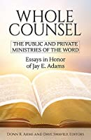 Whole Counsel: The Public and Private Ministries of the Word: Essays in Honor of Jay E. Adams