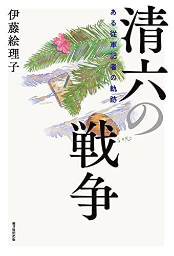 清六の戦争 ある従軍記者の軌跡 / 伊藤 絵理子