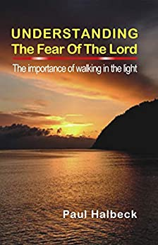 Understanding the Fear of the Lord: The Importance of Walking in the Light (the Word series Book 3) by [Paul Halbeck]