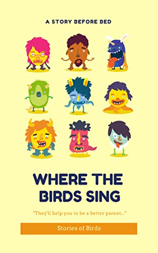 WHERE THE BIRDS SING: Use these sort stories to enrich your family life: they'll help you to be a better parent (A Story Before Bed) (English Edition)