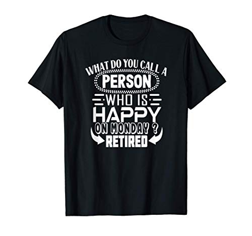 What do you call a Person, who is Happy on Monday? Retired! T-Shirt