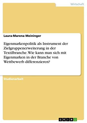 Eigenmarkenpolitik als Instrument der Zielgruppenerweiterung in der Textilbranche. Wie kann man sich mit Eigenmarken in der Branche von Wettbewerb differenzieren? (German Edition)