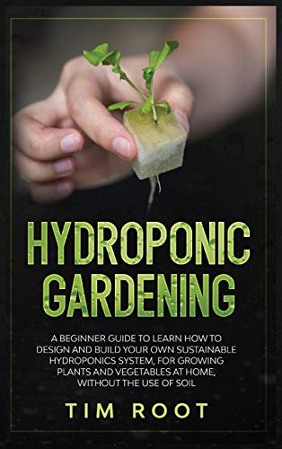 Hydroponic Gardening: A Beginner Guide to Learn How to Design and Build Your Own Sustainable Hydroponics System, for Growing Plants and Vegetables at Home, Without the Use of Soil