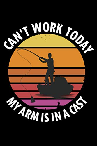 Can't Work Today My Arm is in a Cast: Fishing Log Book Journal for