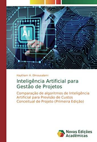 Inteligência Artificial para Gestão de Projetos: Comparação de algoritmos de Inteligência Artificial para Previsão de Custos Conceitual de Projeto (Primeira Edição)