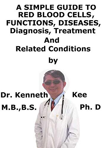 A  Simple  Guide  To  Red Blood Cells, Functions,  Diseases, Diagnosis, Treatment,  And  Related Conditions