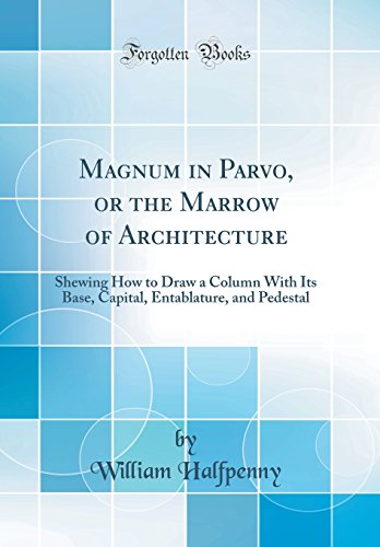 Magnum in Parvo, or the Marrow of Architecture: Shewing How to Draw...