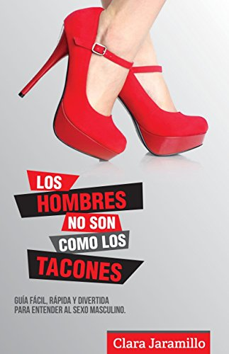 Los Hombres no son como los Tacones: Guia fácil, rápida y divertida para entender al sexo masculino (Spanish Edition)