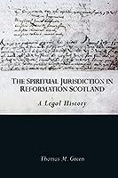 The Spiritual Jurisdiction in Reformation Scotland: A Legal History