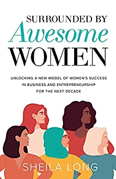 Surrounded by Awesome Women  Unlocking a New Model of Women s Success in Business and Entrepreneurship for the Next Decade