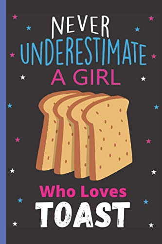 Never Underestimate A Girl Who Loves Toast: Cute Toast Lovers Journal Notebook, Blank Lined Toast Notebook to Writing & Journaling, Gifts Notebook For ... Notebook For Christmas/Birthday/New Year|