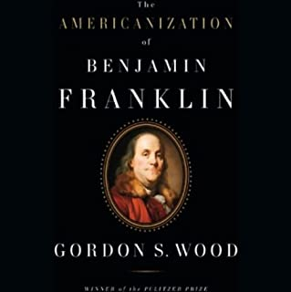The Americanization of Benjamin Franklin                   By:                                                                                                                                 Gordon S. Wood                               Narrated by:                                                                                                                                 Peter Johnson                      Length: 10 hrs and 32 mins     123 ratings     Overall 4.2