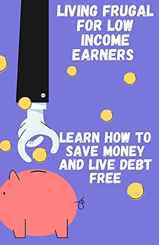 Living Frugal For Low Income Earners: Learn How To Save Money And Live Debt Free (English Edition)