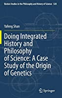 Doing Integrated History and Philosophy of Science: A Case Study of the Origin of Genetics (Boston Studies in the Philosophy and History of Science (320))