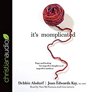 It's Momplicated     Hope and Healing for Imperfect Daughters of Imperfect Mothers              Written by:                                                                                                                                 Debbie Alsdorf,                                                                                        Joan Edwards Kay MA LMFT                               Narrated by:                                                                                                                                 Nan McNamara,                                                                                        Lisa Larsen                      Length: 6 hrs and 48 mins     Not rated yet     Overall 0.0