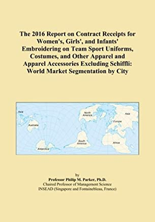 The 2016 Report on Contract Receipts for Women's, Girls', and Infants' Embroidering on Team Sport Uniforms, Costumes, and Other Apparel and Apparel Accessories Excluding Schiffli: World Market Segmentation by City