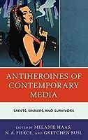 Antiheroines of Contemporary Media: Saints, Sinners, and Survivors