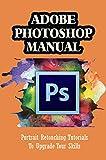 Adobe Photoshop Manual: Portrait Retouching Tutorials To Upgrade Your Skills: The Basics Of Photoshop (English Edition)