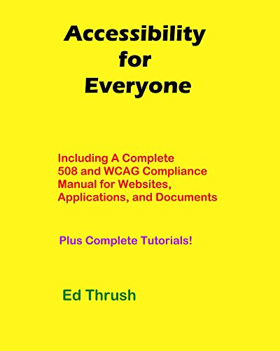 Accessibility for Everyone: Authors, Developers, Managers, Trainers and More! Including A Complete 508 And WCAG Compliance Manual For Websites, Applications And Documents Plus Complete Tutorials!