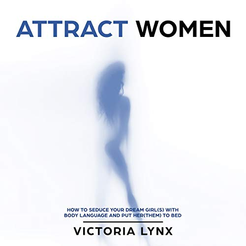 Attract Women: How to Seduce Your Dream Girl(s) with Body Language and Put Her(Them) to Bed audiobook cover art
