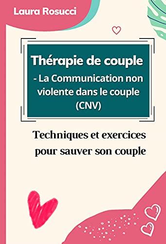 Thérapie de couple - La Communication non violente dans le couple (CNV): Techniques et exercices pour sauver son couple