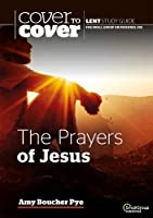 The Prayers of Jesus: Cover to Cover Lent Study Guide