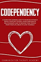 Codependency: A Guide For Learning How To Increase Intimacy, Boost Your SelfEsteem, Avoid Narcissistic Relationships, And To Remove Toxic People From Your Life. Begin To Love Yourself.