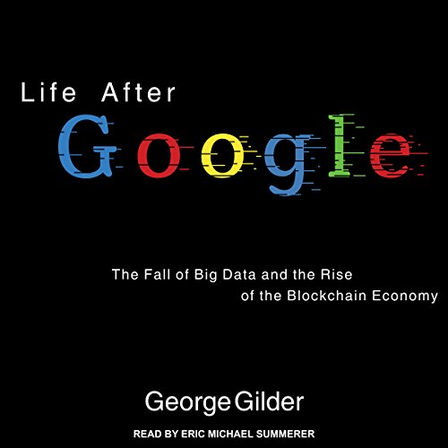 Life After Google     The Fall of Big Data and the Rise of the Blockchain Economy              Written by:                                                                                                                                 George Gilder                               Narrated by:                                                                                                                                 Eric Michael Summerer                      Length: 9 hrs and 38 mins     15 ratings     Overall 4.5