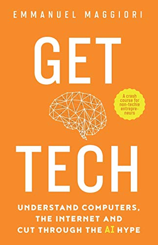 Compare Textbook Prices for Get Tech: Understand Computers, the Internet and Cut Through the AI Hype. A crash course for non-techie entrepreneurs  ISBN 9781838337209 by Maggiori, Emmanuel