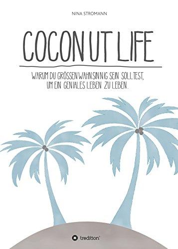 Coconut Life: Warum du größenwahnsinnig sein solltest, um ein geniales Leben zu leben.