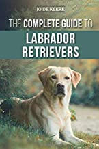 The Complete Guide to Labrador Retrievers: Selecting, Raising, Training, Feeding, and Loving Your New Lab from Puppy to Ol...