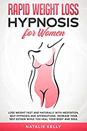 Rapid Weight Loss Hypnosis for Women: Lose Weight Fast and Naturally With Meditation, Self-Hypnosis and Affirmations. Increase Your Self Esteem While You Heal Your Body and Soul.