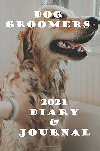 Dog Groomers 2021 Diary and Journal: Handy A5 or 6 x 9 weekly planner for 2021. Notebook diary with weekly pages and facing page for journaling or writing notes. Idea Gift for family and friends.
