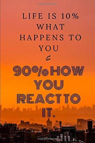 Life is 10% what happens to you and 90% how you react to it.: Lined Notebook/110 pages/ 6x9