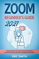 Zoom Beginner's Guide 2021: Webinar Videos Are the Future in Teaching and Business. Master Zoom Meetings and Boost Your Business and Education.
