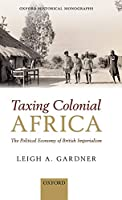 Taxing Colonial Africa: The Political Economy of British Imperialism (Oxford Historical Monographs)