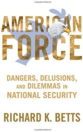 American Force: Dangers, Delusions, and Dilemmas in National Security (A Council on Foreign Relations Book) by Richard K. Betts (2011-12-06)