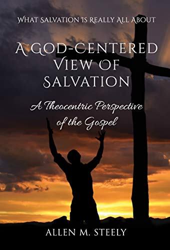 A GOD-CENTERED VIEW OF SALVATION: A Theocentric Perspective of the Gospel by [Allen Steely]