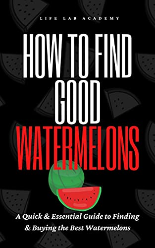 How To Find Good Watermelons: A Quick & Essential Guide to Finding & Buying the Best Watermelons (Watermelon book). Learn how to become an expert at picking ... (Fruit Hacks Book 2) (English Edition)
