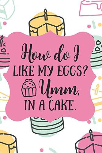 How Do I Like My Eggs? Umm, In A Cake.: Funny Blank Baking Recipes Food Journal Keepsake Cookbook Ingredients Planner Menu Organizer Create Your Own ... Foodie Gift - Colorful Kawaii Cake Design