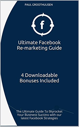 Ultimate Facebook Re-marketing Guide     4 Downloadable Bonuses Included: The Ultimate Guide To Skyrocket Your Business Success with our latest Facebook Strategies (English Edition)