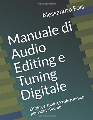 Manuale di Audio Editing e Tuning Digitale: Editing e Tuning Professionale per Home Studio