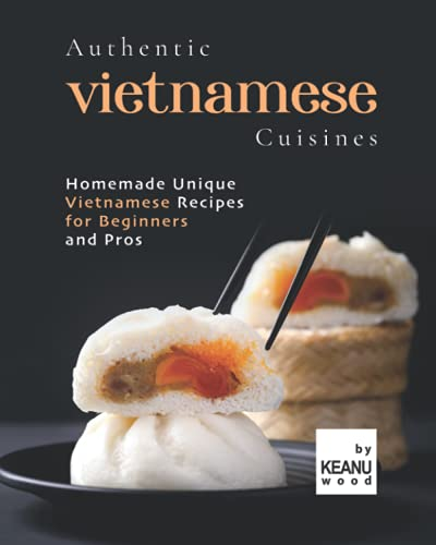 Authentic Vietnamese Cuisines: Homemade Unique Vietnamese Cuisines for Beginners and Pros